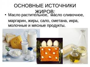 ОСНОВНЫЕ ИСТОЧНИКИ ЖИРОВ: Масло растительное, масло сливочное, маргарин, жиры, с