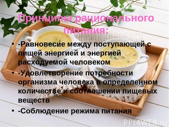 Принципы рационального питания: -Равновесие между поступающей с пищей энергией и энергией расходуемой человеком -Удовлетворение потребности организма человека в определенном количестве и соотношении пищевых веществ -Соблюдение режима питания