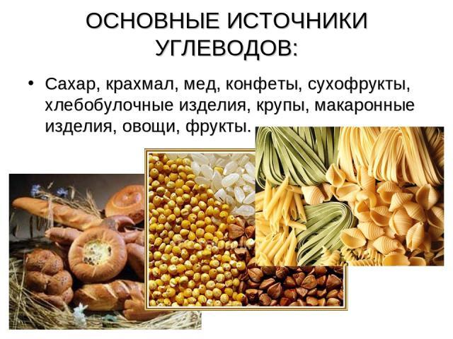 ОСНОВНЫЕ ИСТОЧНИКИ УГЛЕВОДОВ: Сахар, крахмал, мед, конфеты, сухофрукты, хлебобулочные изделия, крупы, макаронные изделия, овощи, фрукты.