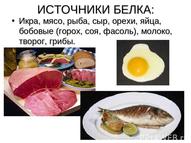 ИСТОЧНИКИ БЕЛКА: Икра, мясо, рыба, сыр, орехи, яйца, бобовые (горох, соя, фасоль), молоко, творог, грибы.