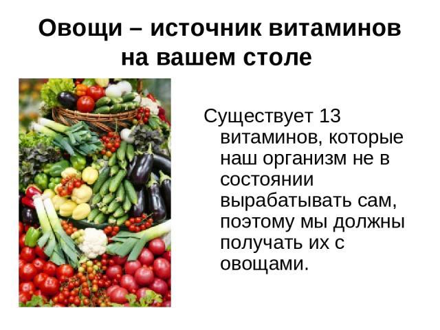 Овощи – источник витаминов на вашем столе Существует 13 витаминов, которые наш организм не в состоянии вырабатывать сам, поэтому мы должны получать их с овощами.