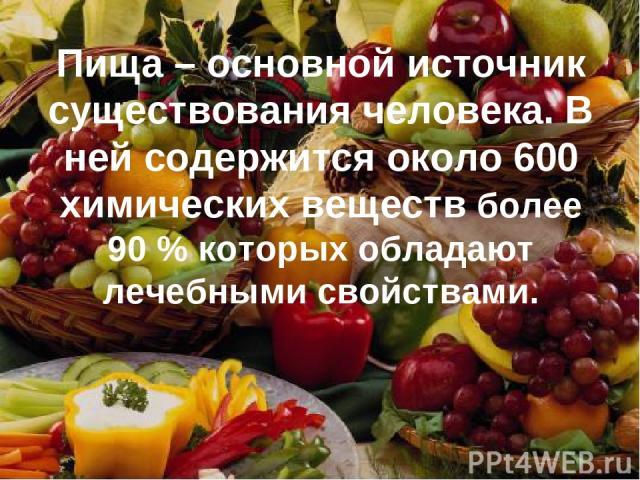 Пища – основной источник существования человека. В ней содержится около 600 химических веществ более 90 % которых обладают лечебными свойствами.