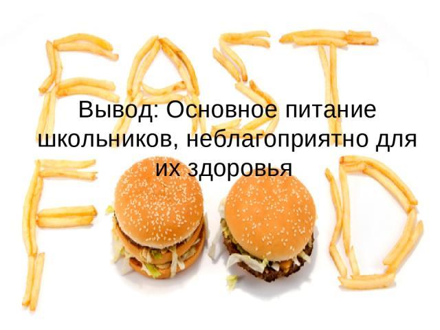 Вывод: Основное питание школьников, неблагоприятно для их здоровья