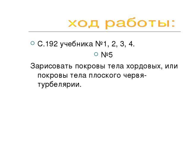 С.192 учебника №1, 2, 3, 4. №5 Зарисовать покровы тела хордовых, или покровы тела плоского червя-турбелярии.