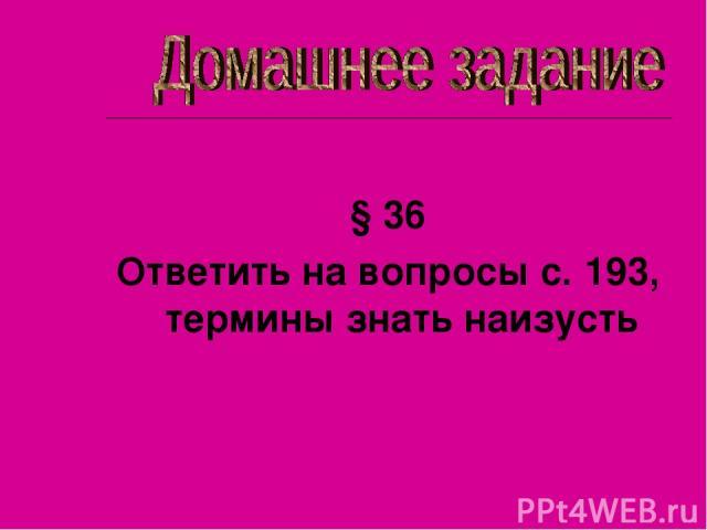 § 36 Ответить на вопросы с. 193, термины знать наизусть