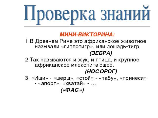 МИНИ-ВИКТОРИНА: 1.В Древнем Риме это африканское животное называли «гиппотигр», или лошадь-тигр. (ЗЕБРА) 2.Так называются и жук, и птица, и крупное африканское млекопитающее. (НОСОРОГ) 3. «Ищи» - «шерш», «стой» - «табу», «принеси» - «апорт», «хватай…