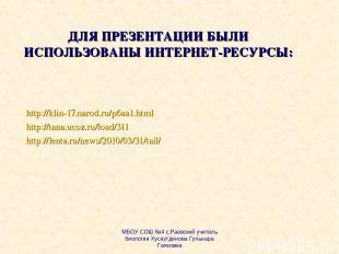 ДЛЯ ПРЕЗЕНТАЦИИ БЫЛИ ИСПОЛЬЗОВАНЫ ИНТЕРНЕТ-РЕСУРСЫ: http://klin-17.narod.ru/p6aa