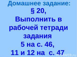 § 20, Выполнить в рабочей тетради задания 5 на с. 46, 11 и 12 на с. 47 Домашнее