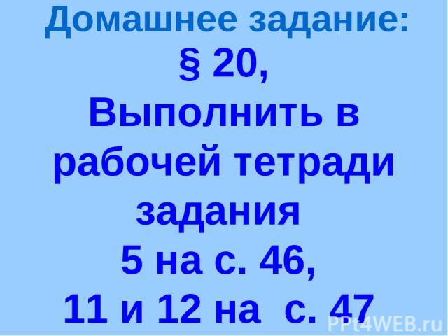 § 20, Выполнить в рабочей тетради задания 5 на с. 46, 11 и 12 на с. 47 Домашнее задание: