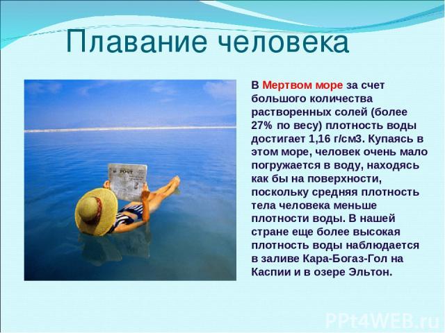 Плавание человека В Мертвом море за счет большого количества растворенных солей (более 27% по весу) плотность воды достигает 1,16 г/см3. Купаясь в этом море, человек очень мало погружается в воду, находясь как бы на поверхности, поскольку средняя пл…