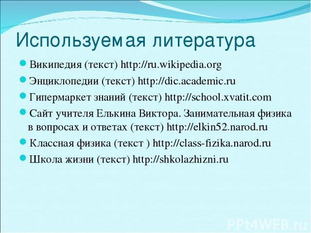 Используемая литература Википедия (текст) http://ru.wikipedia.org Энциклопедии (текст) http://dic.academic.ru Гипермаркет знаний (текст) http://school.xvatit.com Сайт учителя Елькина Виктора. Занимательная физика в вопросах и ответах (текст) http://…