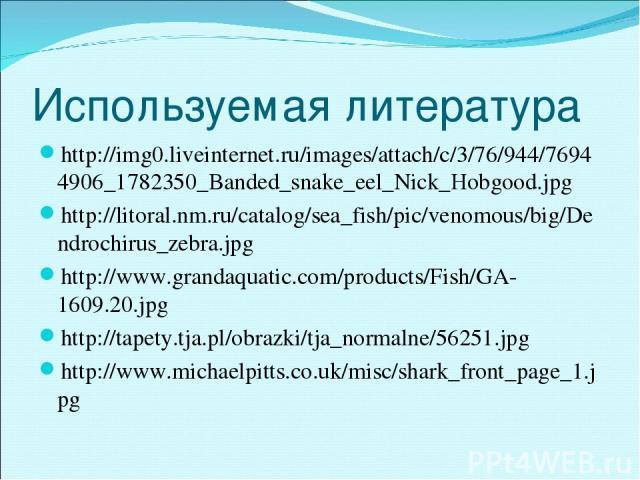 Используемая литература http://img0.liveinternet.ru/images/attach/c/3/76/944/76944906_1782350_Banded_snake_eel_Nick_Hobgood.jpg http://litoral.nm.ru/catalog/sea_fish/pic/venomous/big/Dendrochirus_zebra.jpg http://www.grandaquatic.com/products/Fish/G…