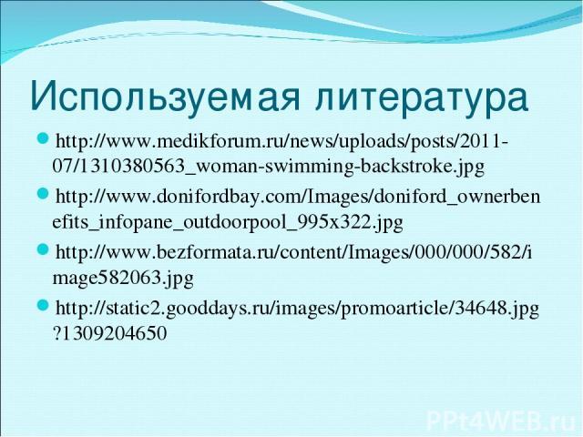 Используемая литература http://www.medikforum.ru/news/uploads/posts/2011-07/1310380563_woman-swimming-backstroke.jpg http://www.donifordbay.com/Images/doniford_ownerbenefits_infopane_outdoorpool_995x322.jpg http://www.bezformata.ru/content/Images/00…