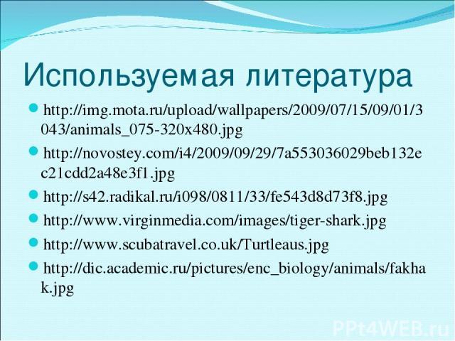 Используемая литература http://img.mota.ru/upload/wallpapers/2009/07/15/09/01/3043/animals_075-320x480.jpg http://novostey.com/i4/2009/09/29/7a553036029beb132ec21cdd2a48e3f1.jpg http://s42.radikal.ru/i098/0811/33/fe543d8d73f8.jpg http://www.virginme…