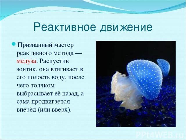 Реактивное движение Признанный мастер реактивного метода — медуза. Распустив зонтик, она втягивает в его полость воду, после чего толчком выбрасывает её назад, а сама продвигается вперёд (или вверх).