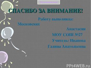 СПАСИБО ЗА ВНИМАНИЕ! Работу выполнила: Московских Анастасия МОУ СОШ №27 Учитель: