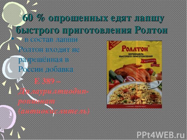 60 % опрошенных едят лапшу быстрого приготовления Ролтон в состав лапши Ролтон входит не разрешённая в России добавка Е 389 – Дилаурилтиодип-ропионат (антиокислитель)