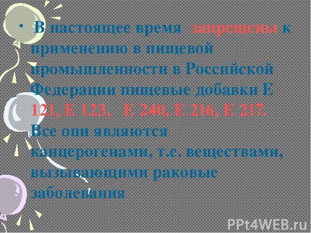В настоящее время запрещены к применению в пищевой промышленности в Российской Федерации пищевые добавки Е 121, Е 123, Е 240, Е 216, Е 217. Все они являются канцерогенами, т.е. веществами, вызывающими раковые заболевания