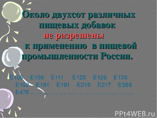 Около двухсот различных пищевых добавок не разрешены к применению в пищевой промышленности России. Е105 Е106 Е111 Е125 Е126 Е130 Е152 Е181 Е191 Е216 Е217 Е389 Е476 ……………………………………………