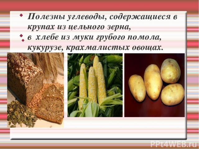 Полезны углеводы, содержащиеся в крупах из цельного зерна, в хлебе из муки грубого помола, кукурузе, крахмалистых овощах.
