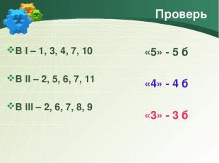 Проверь В I – 1, 3, 4, 7, 10 В II – 2, 5, 6, 7, 11 В III – 2, 6, 7, 8, 9 «5» - 5