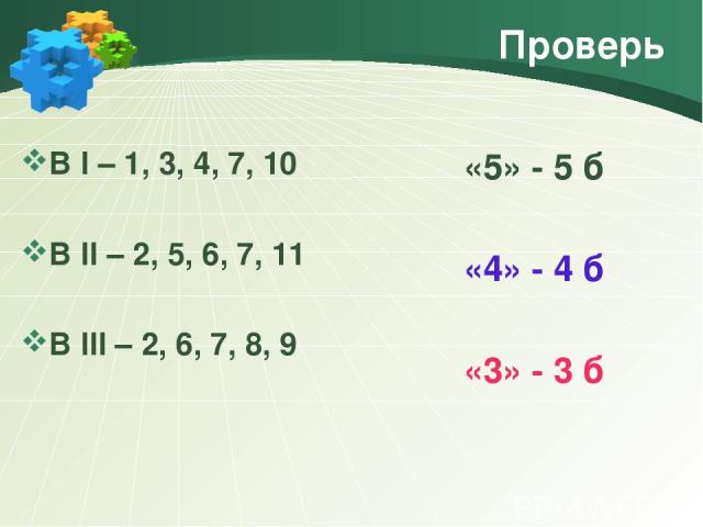 Проверь В I – 1, 3, 4, 7, 10 В II – 2, 5, 6, 7, 11 В III – 2, 6, 7, 8, 9 «5» - 5 б «4» - 4 б «3» - 3 б