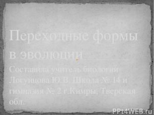 Составила учитель биологии Логунцова Ю.В. Школа № 14 и гимназия № 2 г.Кимры, Тве