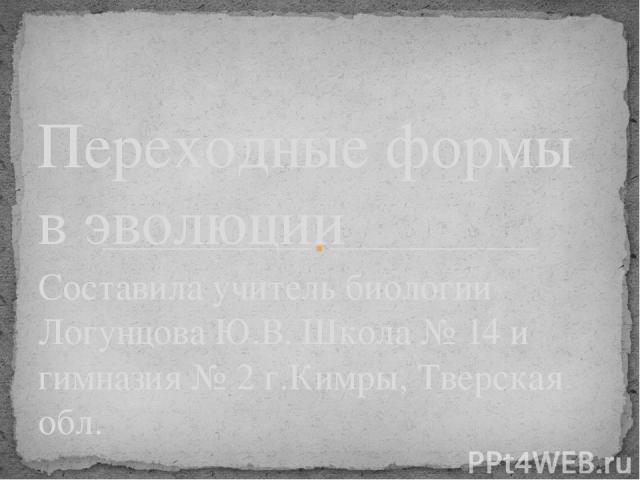 Составила учитель биологии Логунцова Ю.В. Школа № 14 и гимназия № 2 г.Кимры, Тверская обл. Переходные формы в эволюции