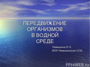 ПЕРЕДВИЖЕНИЕ ОРГАНИЗМОВ В ВОДНОЙ СРЕДЕ Лемешкина И. Е. МОУ Лемешкинская СОШ