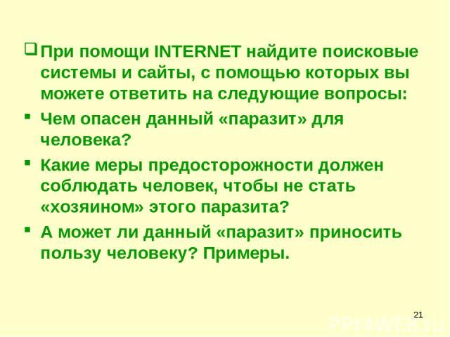 * При помощи INTERNET найдите поисковые системы и сайты, с помощью которых вы можете ответить на следующие вопросы: Чем опасен данный «паразит» для человека? Какие меры предосторожности должен соблюдать человек, чтобы не стать «хозяином» этого параз…