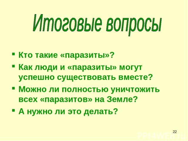 * Кто такие «паразиты»? Как люди и «паразиты» могут успешно существовать вместе? Можно ли полностью уничтожить всех «паразитов» на Земле? А нужно ли это делать?