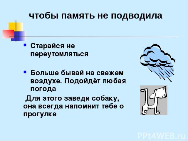 Старайся не переутомляться Больше бывай на свежем воздухе. Подойдёт любая погода Для этого заведи собаку, она всегда напомнит тебе о прогулке чтобы память не подводила
