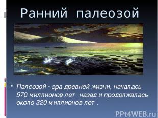 Ранний палеозой Палеозой - эра древней жизни, началась 570 миллионов лет назад и