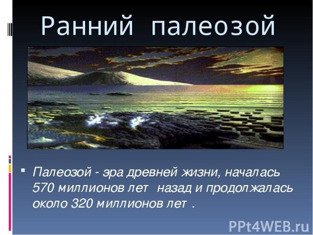 Ранний палеозой Палеозой - эра древней жизни, началась 570 миллионов лет назад и продолжалась около 320 миллионов лет.