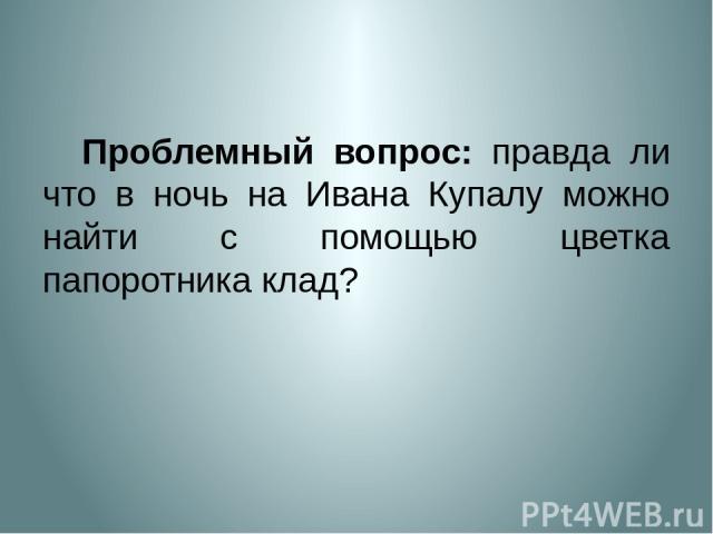 Проблемный вопрос: правда ли что в ночь на Ивана Купалу можно найти с помощью цветка папоротника клад?