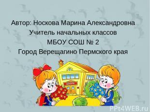 Автор: Носкова Марина Александровна Учитель начальных классов МБОУ СОШ № 2 Город