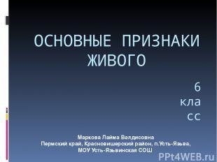 ОСНОВНЫЕ ПРИЗНАКИ ЖИВОГО 6 класс Маркова Лайма Валдисовна Пермский край, Краснов