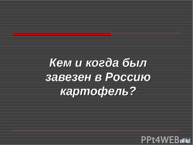 Кем и когда был завезен в Россию картофель?