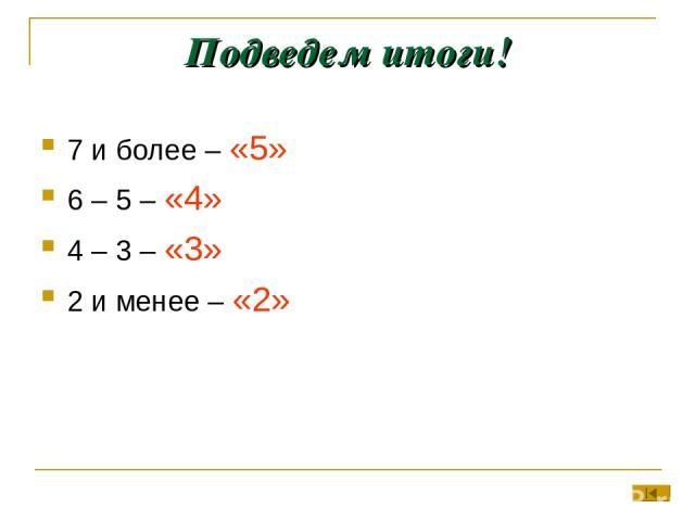 Подведем итоги! 7 и более – «5» 6 – 5 – «4» 4 – 3 – «3» 2 и менее – «2»