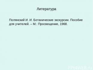 Литература Полянский И. И. Ботанические экскурсии. Пособие для учителей. – М.: П