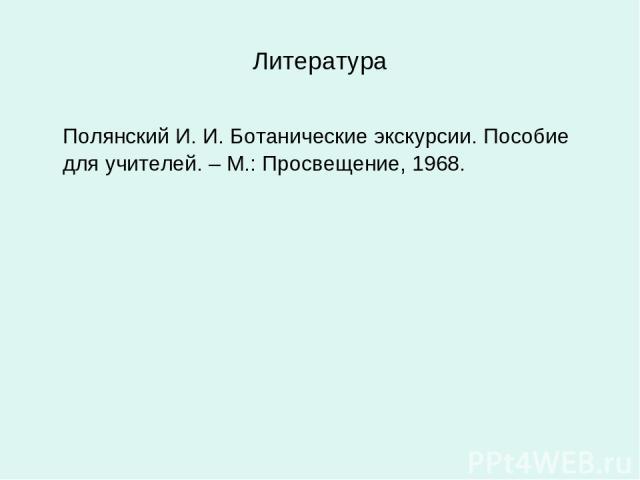 Литература Полянский И. И. Ботанические экскурсии. Пособие для учителей. – М.: Просвещение, 1968.