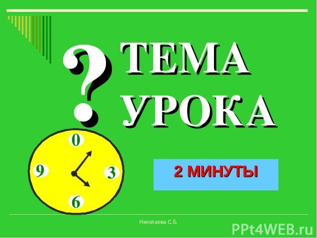 Время!!! 10 СЕКУНД 20 СЕКУНД 30 СЕКУНД 40 СЕКУНД 50 СЕКУНД 1 МИНУТА 1,5 МИНУТЫ ? ТЕМА УРОКА 2 МИНУТЫ Николаева С.Б. Николаева С.Б.