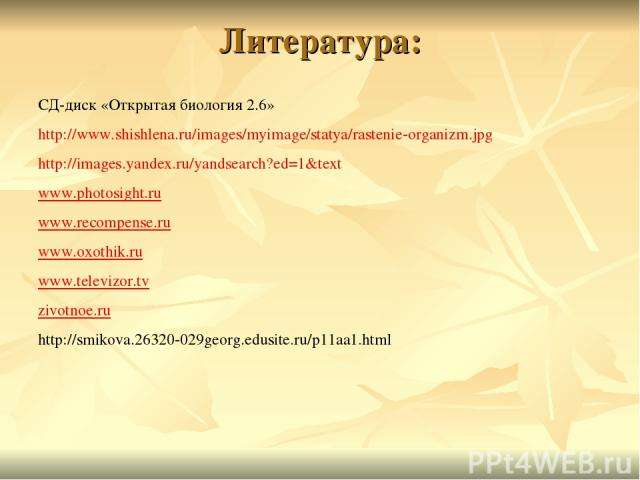 Литература: СД-диск «Открытая биология 2.6» http://www.shishlena.ru/images/myimage/statya/rastenie-organizm.jpg http://images.yandex.ru/yandsearch?ed=1&text www.photosight.ru www.recompense.ru www.oxothik.ru www.televizor.tv zivotnoe.ru http://smiko…