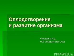 Оплодотворение и развитие организма Лемешкина И.Е., МОУ Лемешкинская СОШ