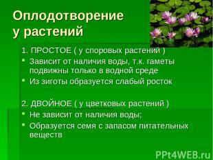 Оплодотворение у растений 1. ПРОСТОЕ ( у споровых растений ) Зависит от наличия
