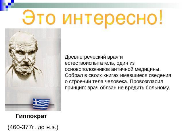 Древнегреческий врач и естествоиспытатель, один из основоположников античной медицины. Собрал в своих книгах имевшиеся сведения о строении тела человека. Провозгласил принцип: врач обязан не вредить больному. Гиппократ (460-377г. до н.э.)