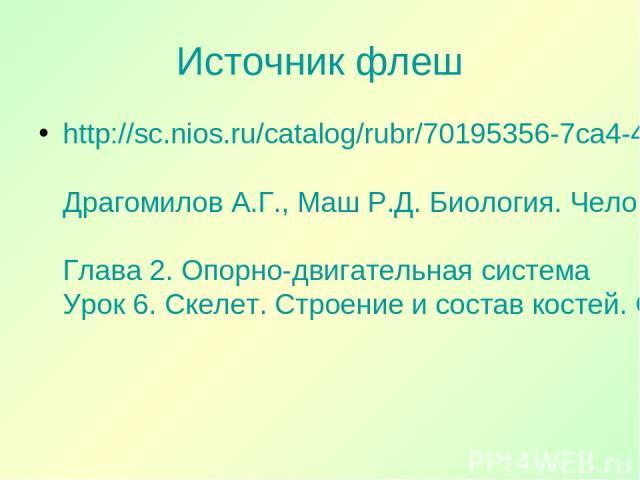 Источник флеш http://sc.nios.ru/catalog/rubr/70195356-7ca4-4b47-a93d-71fc60f5b86e/85073/?- Драгомилов А.Г., Маш Р.Д. Биология. Человек 8 класс Глава 2. Опорно-двигательная система Урок 6. Скелет. Строение и состав костей. Соединение костей.