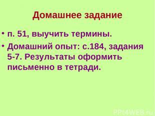 Домашнее задание п. 51, выучить термины. Домашний опыт: с.184, задания 5-7. Резу