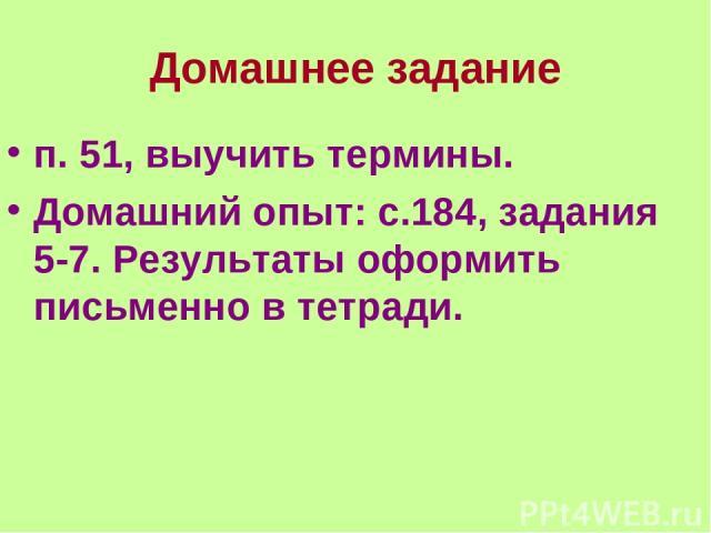 Домашнее задание п. 51, выучить термины. Домашний опыт: с.184, задания 5-7. Результаты оформить письменно в тетради.