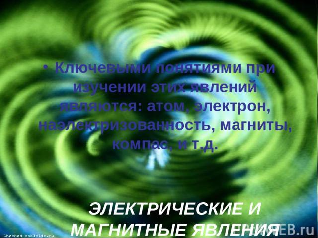 ЭЛЕКТРИЧЕСКИЕ И МАГНИТНЫЕ ЯВЛЕНИЯ Ключевыми понятиями при изучении этих явлений являются: атом, электрон, наэлектризованность, магниты, компас, и т.д.